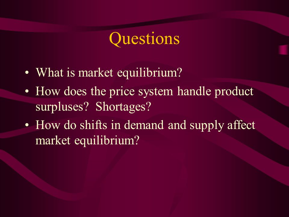 Questions What is market equilibrium? How does the price system handle product surpluses? Shortages? How do shifts in demand and supply affect market