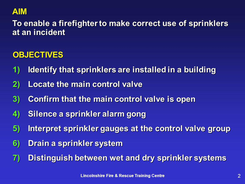 2 Lincolnshire Fire & Rescue Training Centre AIM To enable a firefighter to make correct use of sprinklers at an incident OBJECTIVES 1)Identify that sprinklers are installed in a building 2)Locate the main control valve 3)Confirm that the main control valve is open 4)Silence a sprinkler alarm gong 5)Interpret sprinkler gauges at the control valve group 6)Drain a sprinkler system 7)Distinguish between wet and dry sprinkler systems