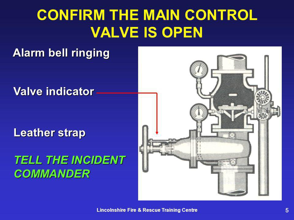 5 Lincolnshire Fire & Rescue Training Centre CONFIRM THE MAIN CONTROL VALVE IS OPEN Alarm bell ringing Valve indicator Leather strap TELL THE INCIDENT