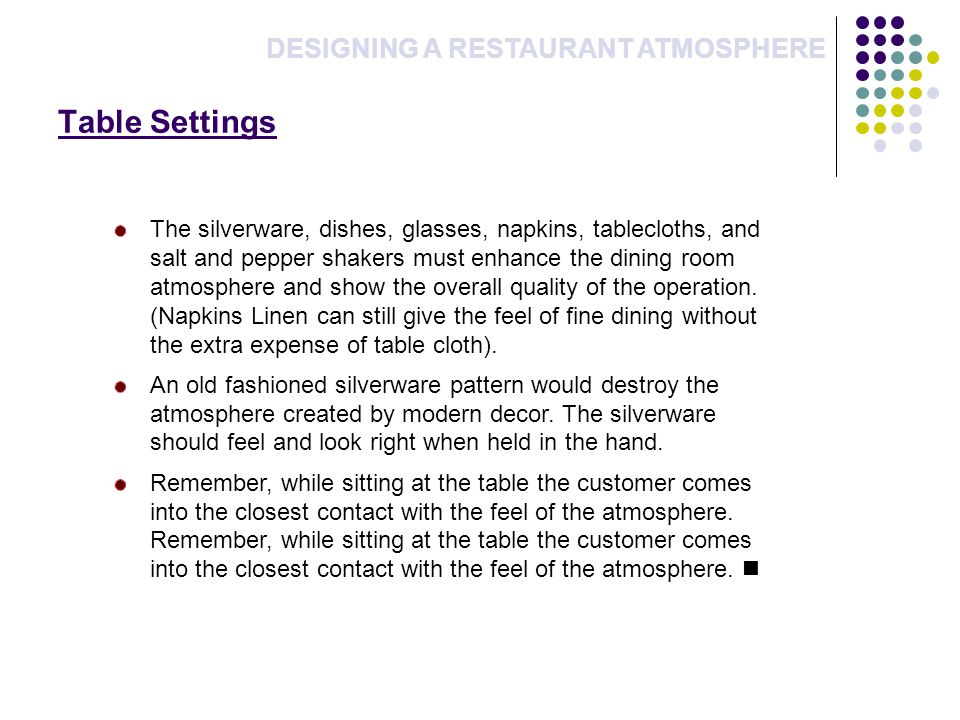 Table Settings DESIGNING A RESTAURANT ATMOSPHERE The silverware, dishes, glasses, napkins, tablecloths, and salt and pepper shakers must enhance the dining room atmosphere and show the overall quality of the operation.