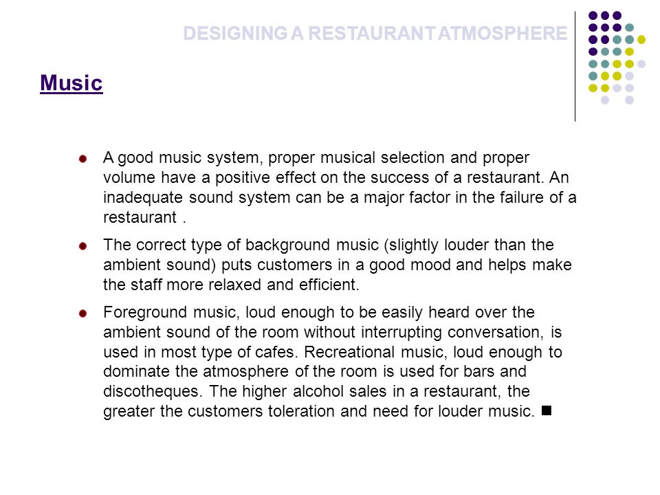 Music DESIGNING A RESTAURANT ATMOSPHERE A good music system, proper musical selection and proper volume have a positive effect on the success of a restaurant.