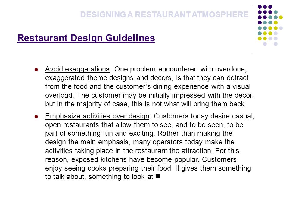 Restaurant Design Guidelines DESIGNING A RESTAURANT ATMOSPHERE Avoid exaggerations: One problem encountered with overdone, exaggerated theme designs and decors, is that they can detract from the food and the customers dining experience with a visual overload.