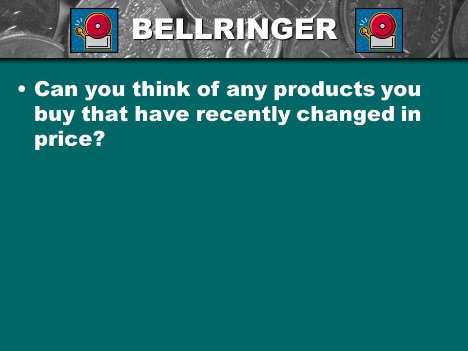 BELLRINGER Can you think of any products you buy that have recently changed in price?