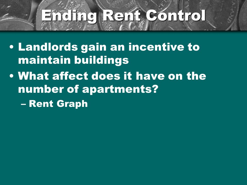 Ending Rent Control Landlords gain an incentive to maintain buildings What affect does it have on the number of apartments? –Rent Graph