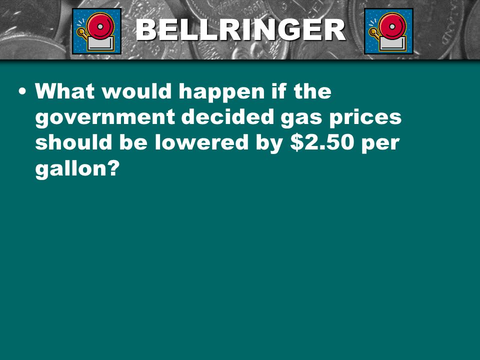 BELLRINGER What would happen if the government decided gas prices should be lowered by $2.50 per gallon?
