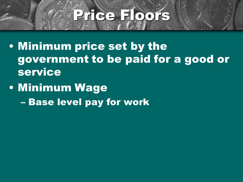 Price Floors Minimum price set by the government to be paid for a good or service Minimum Wage –Base level pay for work