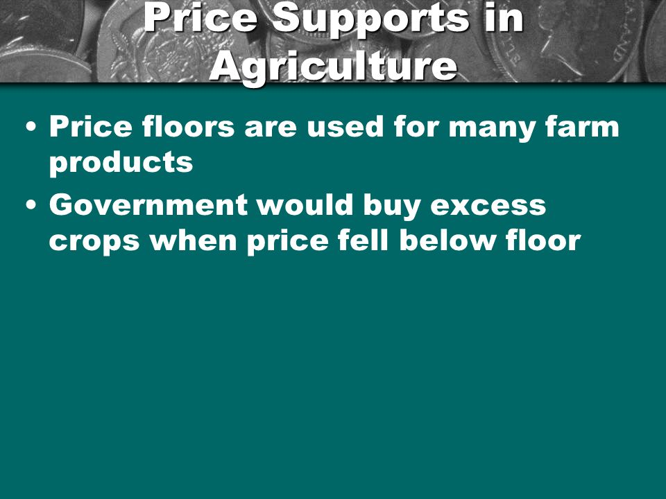 Price Supports in Agriculture Price floors are used for many farm products Government would buy excess crops when price fell below floor
