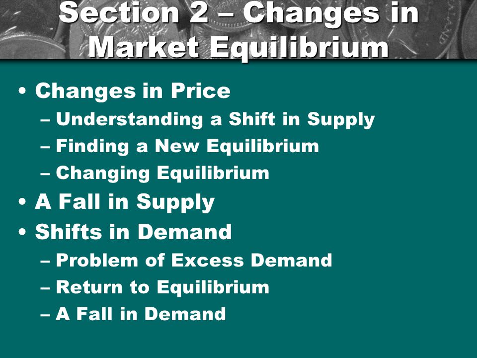 Section 2 – Changes in Market Equilibrium Changes in Price –Understanding a Shift in Supply –Finding a New Equilibrium –Changing Equilibrium A Fall in