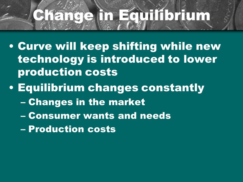 Change in Equilibrium Curve will keep shifting while new technology is introduced to lower production costs Equilibrium changes constantly –Changes in
