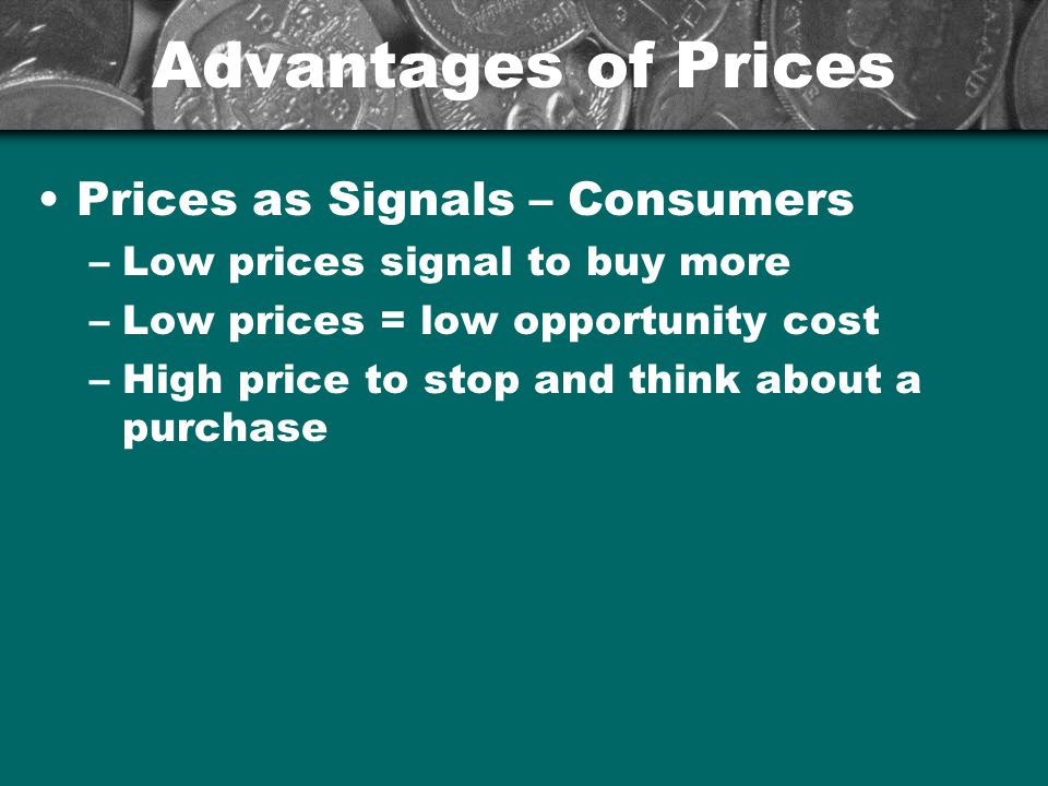 Advantages of Prices Prices as Signals – Consumers –Low prices signal to buy more –Low prices = low opportunity cost –High price to stop and think abo