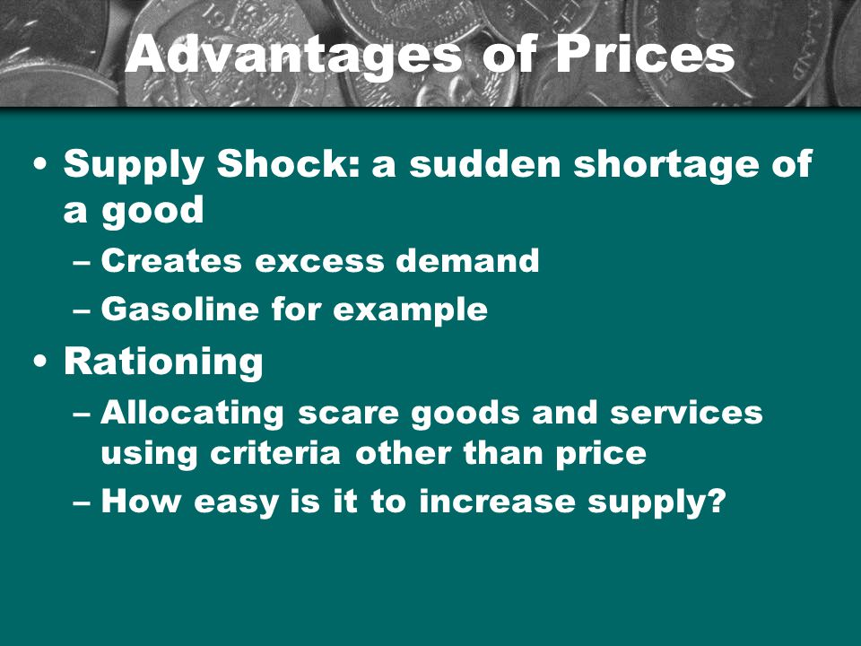 Advantages of Prices Supply Shock: a sudden shortage of a good –Creates excess demand –Gasoline for example Rationing –Allocating scare goods and serv