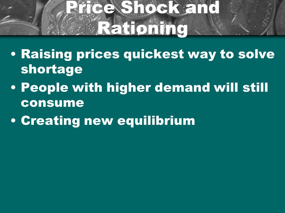 Price Shock and Rationing Raising prices quickest way to solve shortage People with higher demand will still consume Creating new equilibrium