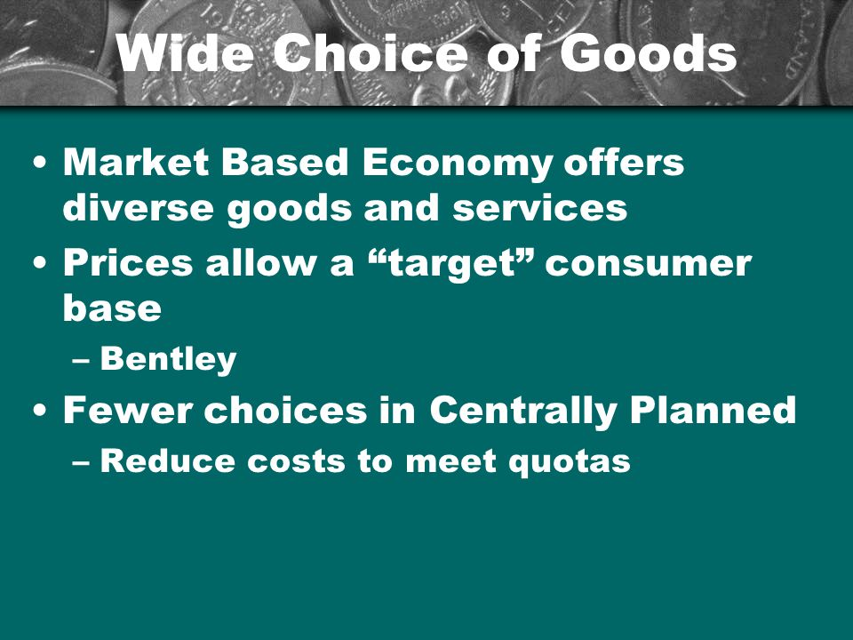 Wide Choice of Goods Market Based Economy offers diverse goods and services Prices allow a target consumer base –Bentley Fewer choices in Centrally Pl