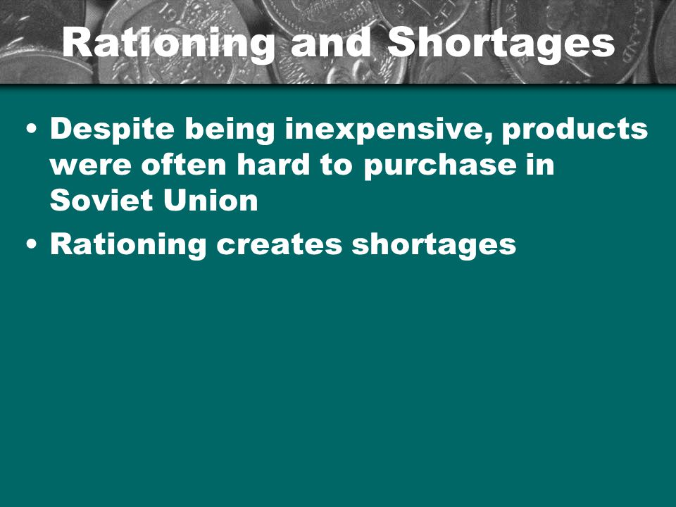 Rationing and Shortages Despite being inexpensive, products were often hard to purchase in Soviet Union Rationing creates shortages