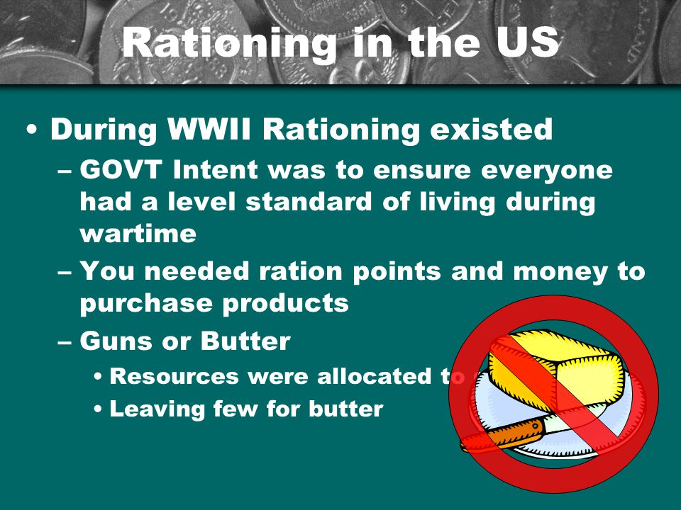 Rationing in the US During WWII Rationing existed –GOVT Intent was to ensure everyone had a level standard of living during wartime –You needed ration
