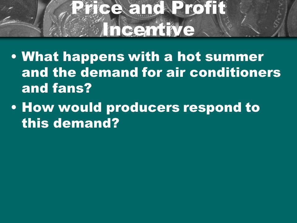 Price and Profit Incentive What happens with a hot summer and the demand for air conditioners and fans? How would producers respond to this demand?