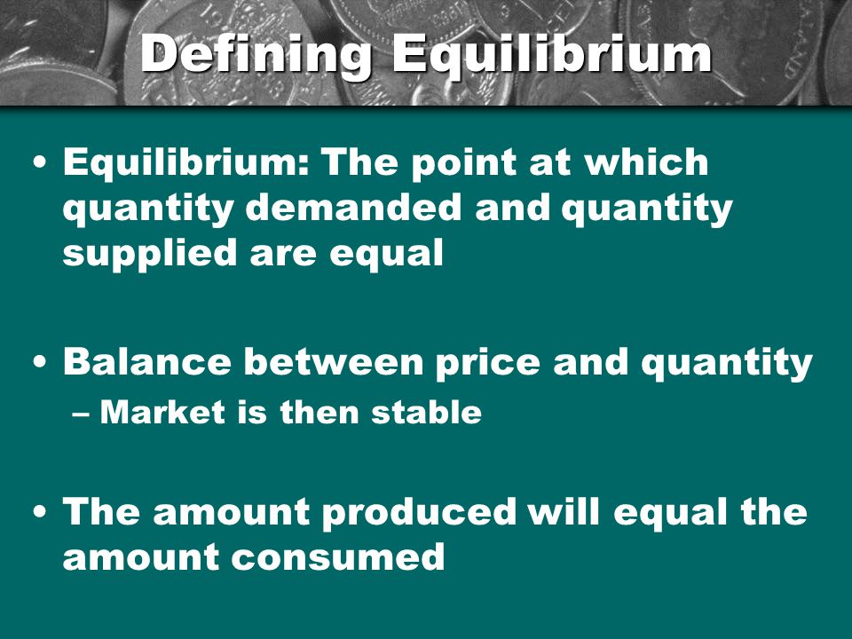 Defining Equilibrium Equilibrium: The point at which quantity demanded and quantity supplied are equal Balance between price and quantity –Market is t