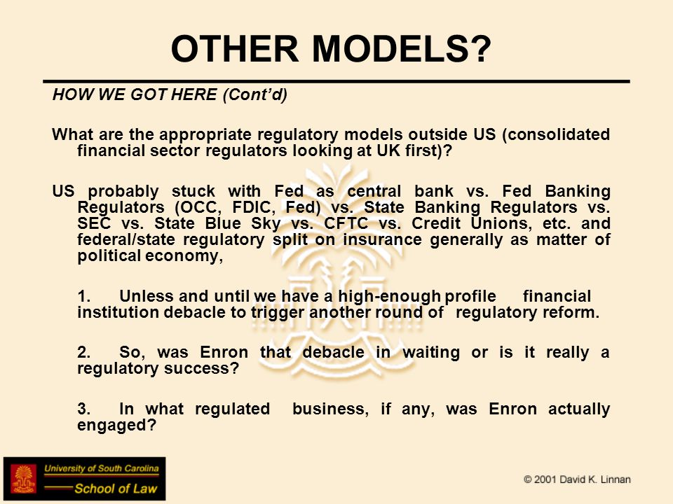OTHER MODELS? HOW WE GOT HERE (Contd) What are the appropriate regulatory models outside US (consolidated financial sector regulators looking at UK fi