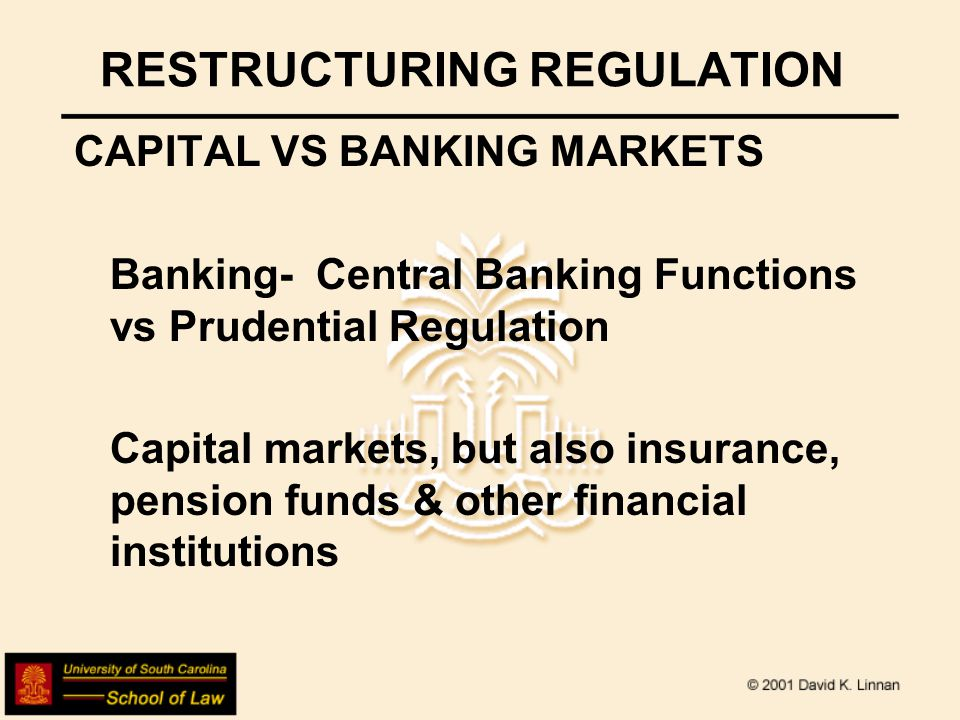 RESTRUCTURING REGULATION CAPITAL VS BANKING MARKETS US Structures Dual Banking system Securities & Exchange Commission (plus state blue sky agencies) CFTC State insurance regulation Pension regulation (state & federal)