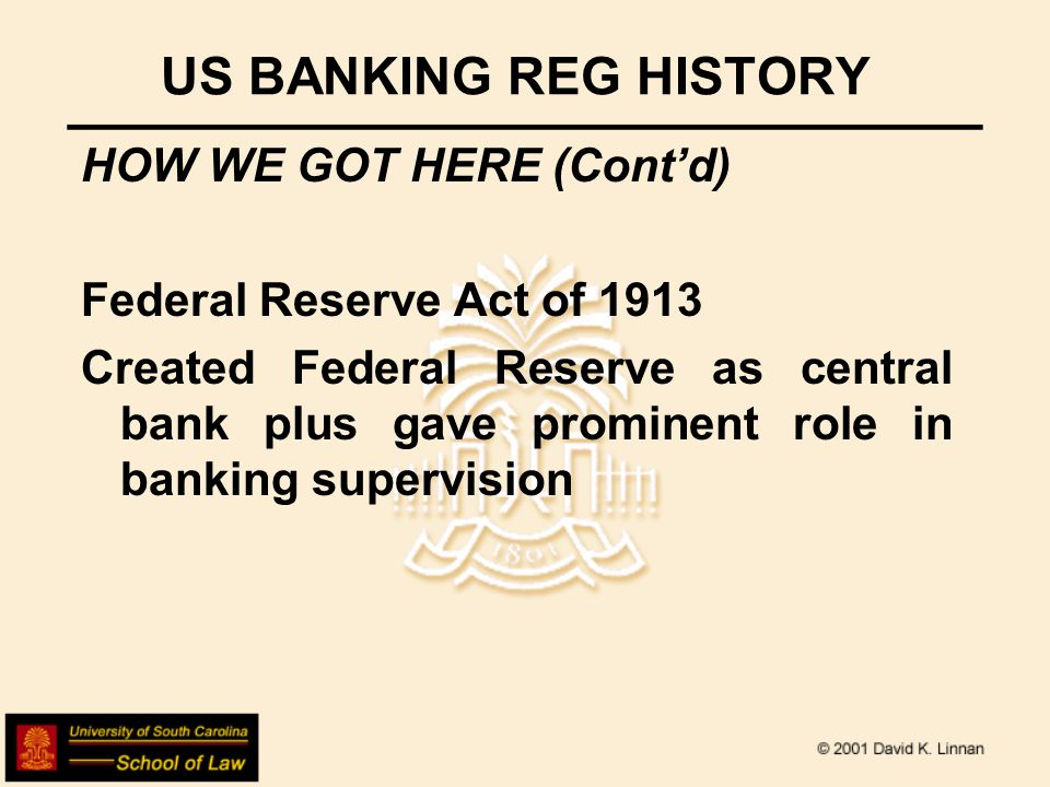 US BANKING REG HISTORY HOW WE GOT HERE (Contd) Federal Reserve Act of 1913 Created Federal Reserve as central bank plus gave prominent role in banking supervision