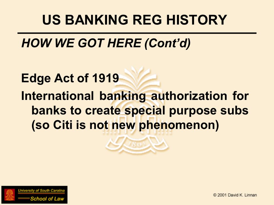 US BANKING REG HISTORY HOW WE GOT HERE (Contd) Gramm-Leach-Bliley Act of 1999 Basically undid formal prohibition in Glass-Steagall Act of commercial banks doing investment banking activity and 1956 BHCA of insurance activity if done through a bank holding company structure, with the result that we now have Citigroup, meaning Citibank- SalomonSmithBarney-Travellers as financial supermarket-- however, there had been regulatory loosening since early 1980s under regulatory interpretation of what was permitted banking business, etc.