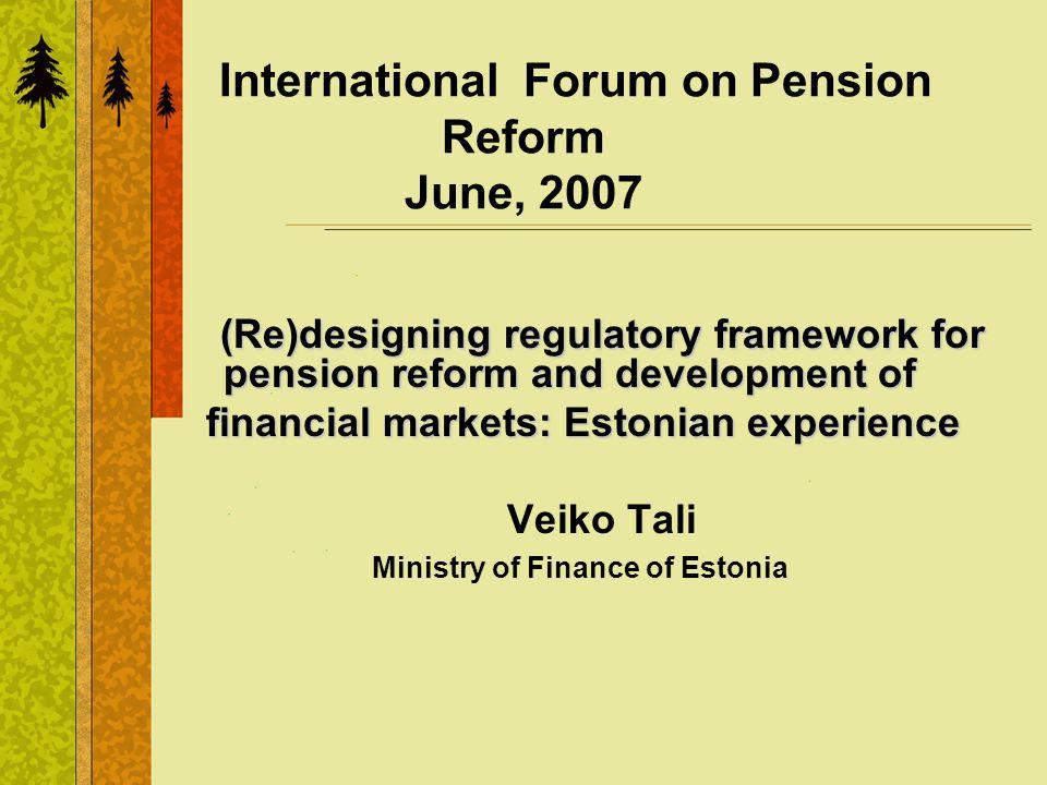 International Forum on Pension Reform June, 2007 (Re)designing regulatory framework for pension reform and development of financial markets: Estonian