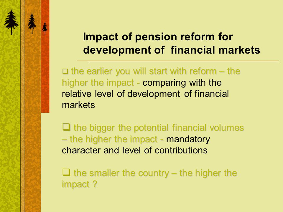 Impact of pension reform for development of financial markets the earlier you will start with reform – the higher the impact - the earlier you will start with reform – the higher the impact - comparing with the relative level of development of financial markets the bigger the potential financial volumes – the higher the impact - the bigger the potential financial volumes – the higher the impact - mandatory character and level of contributions the smaller the country – the higher the impact