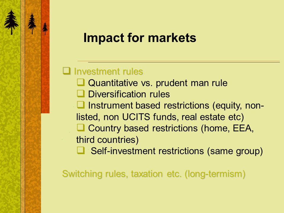 Impact for markets Investment rules Investment rules Quantitative vs. prudent man rule Diversification rules Instrument based restrictions (equity, no