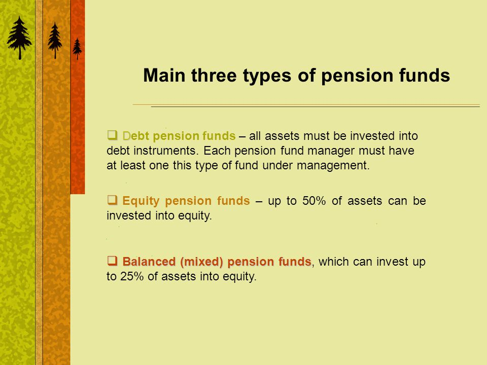 Main three types of pension funds D Debt pension funds – all assets must be invested into debt instruments. Each pension fund manager must have at lea