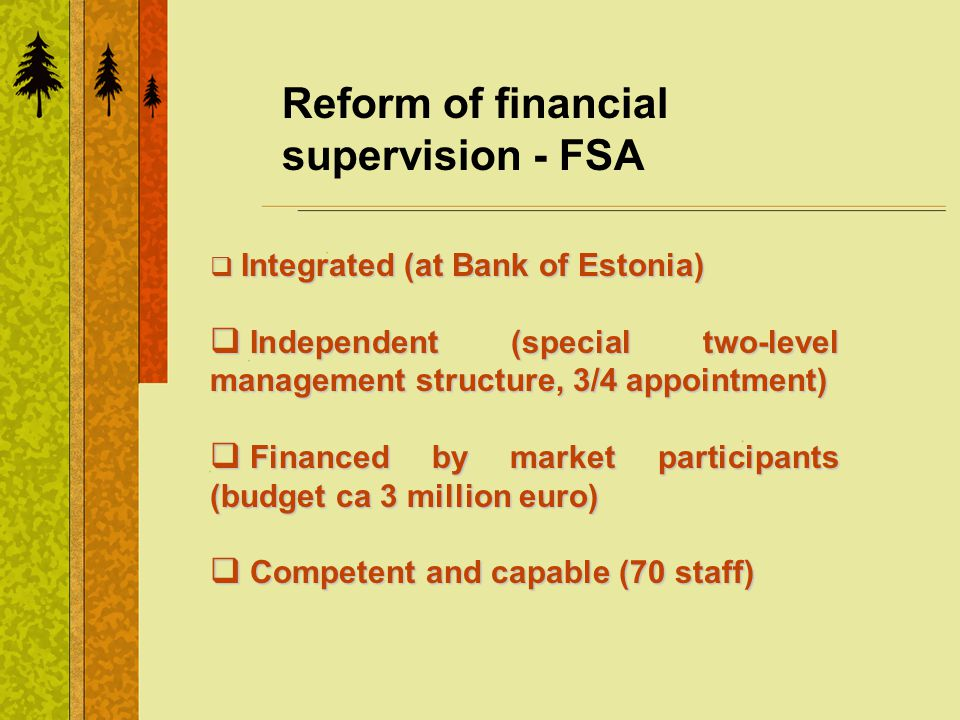 Reform of financial supervision - FSA Integrated (at Bank of Estonia) Integrated (at Bank of Estonia) Independent (special two-level management structure, 3/4 appointment) Independent (special two-level management structure, 3/4 appointment) Financed by market participants (budget ca 3 million euro) Financed by market participants (budget ca 3 million euro) Competent and capable (70 staff) Competent and capable (70 staff)