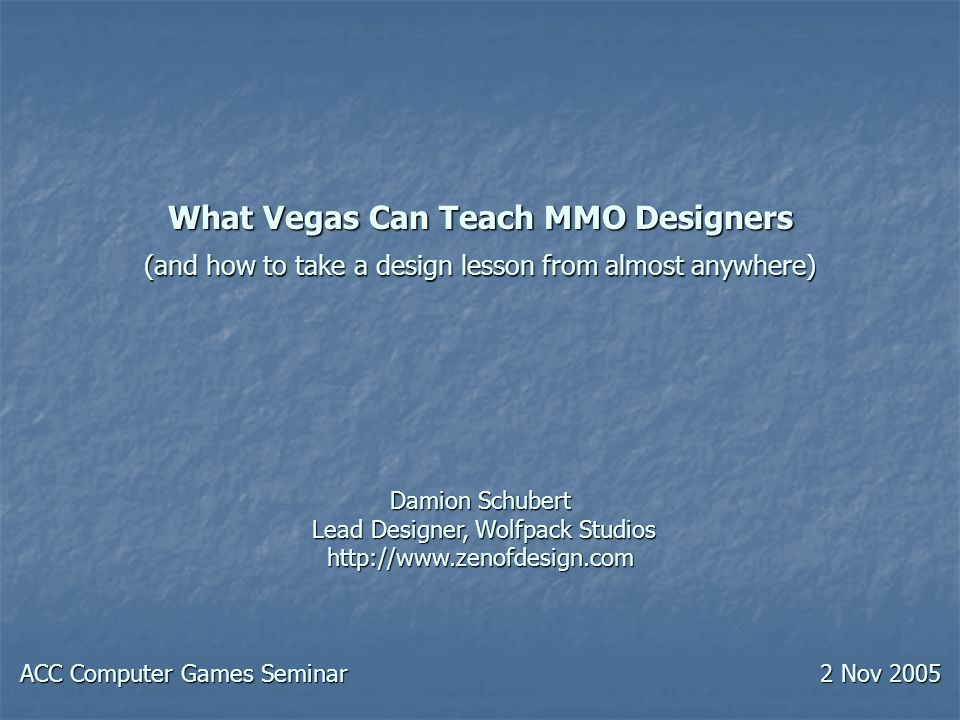 What Vegas Can Teach MMO Designers (and how to take a design lesson from almost anywhere) Damion Schubert Lead Designer, Wolfpack Studios http://www.zenofdesign.com ACC Computer Games Seminar 2 Nov 2005