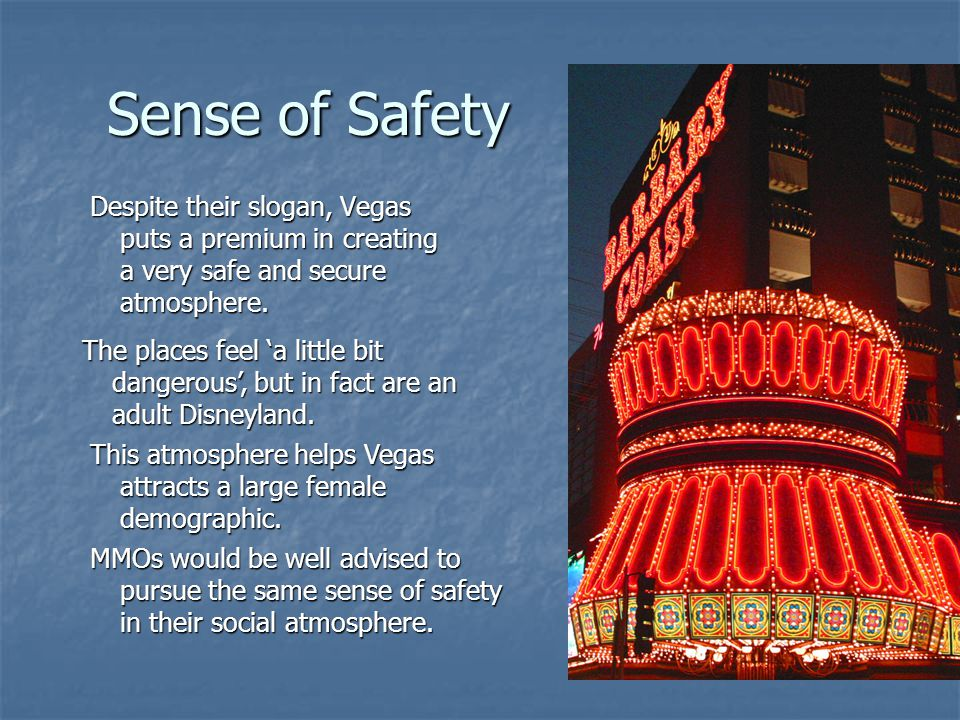 Sense of Safety Despite their slogan, Vegas puts a premium in creating a very safe and secure atmosphere.