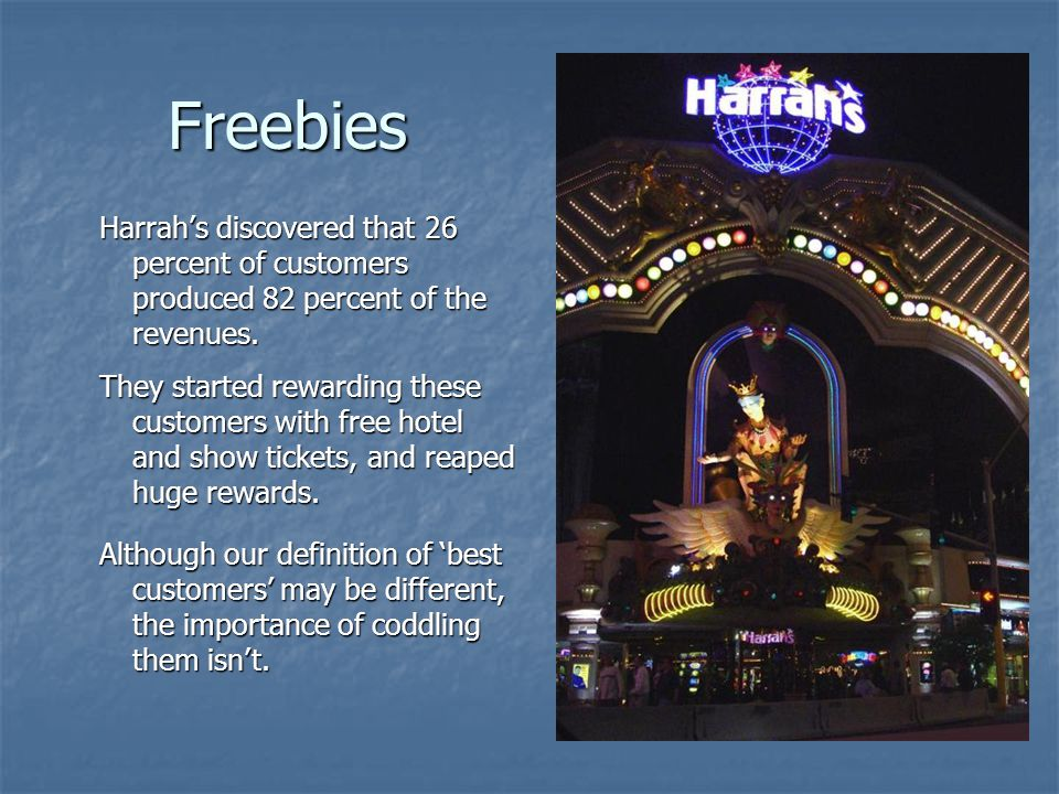 Freebies Harrahs discovered that 26 percent of customers produced 82 percent of the revenues.
