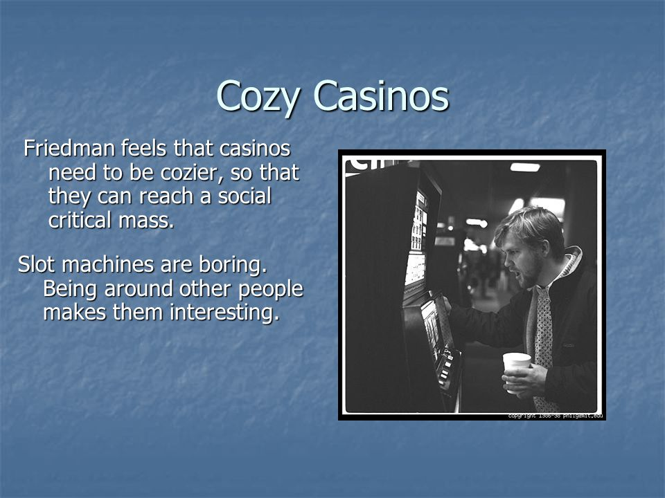 Cozy Casinos Friedman feels that casinos need to be cozier, so that they can reach a social critical mass.