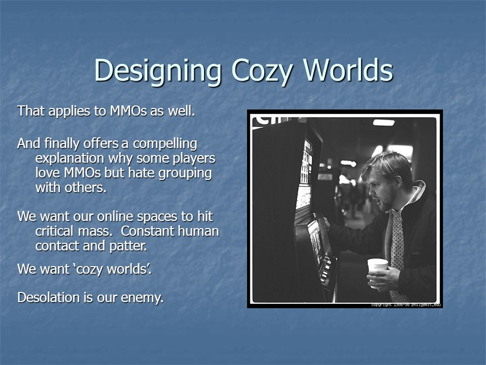 Designing Cozy Worlds That applies to MMOs as well.