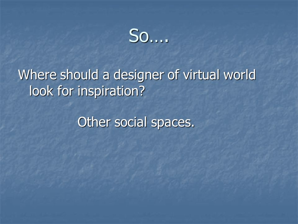 So…. Where should a designer of virtual world look for inspiration Other social spaces.