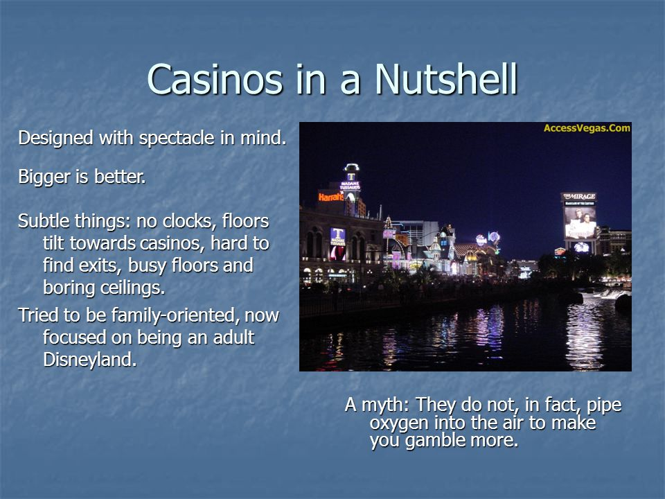 Casinos in a Nutshell A myth: They do not, in fact, pipe oxygen into the air to make you gamble more.