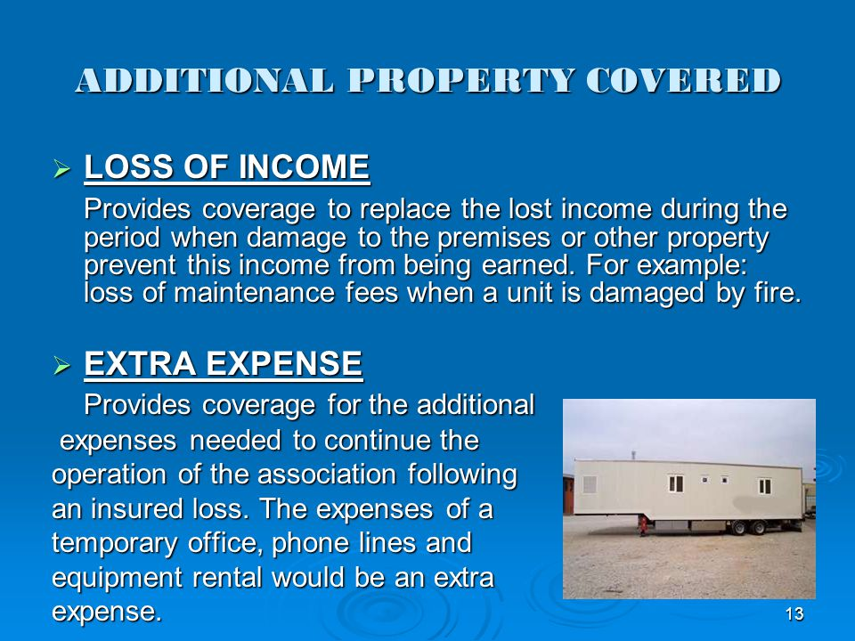 ADDITIONAL PROPERTY COVERED LOSS OF INCOME LOSS OF INCOME Provides coverage to replace the lost income during the period when damage to the premises o