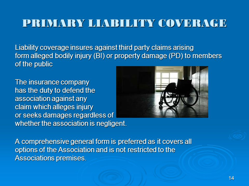 PRIMARY LIABILITY COVERAGE Liability coverage insures against third party claims arising form alleged bodily injury (BI) or property damage (PD) to me