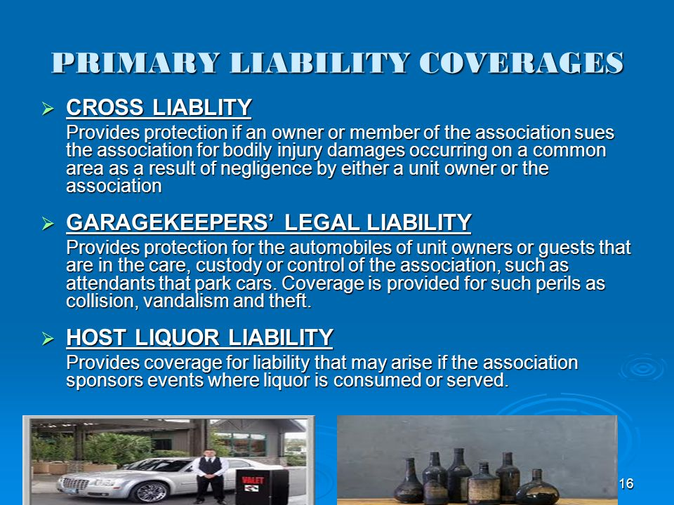 PRIMARY LIABILITY COVERAGES CROSS LIABLITY CROSS LIABLITY Provides protection if an owner or member of the association sues the association for bodily