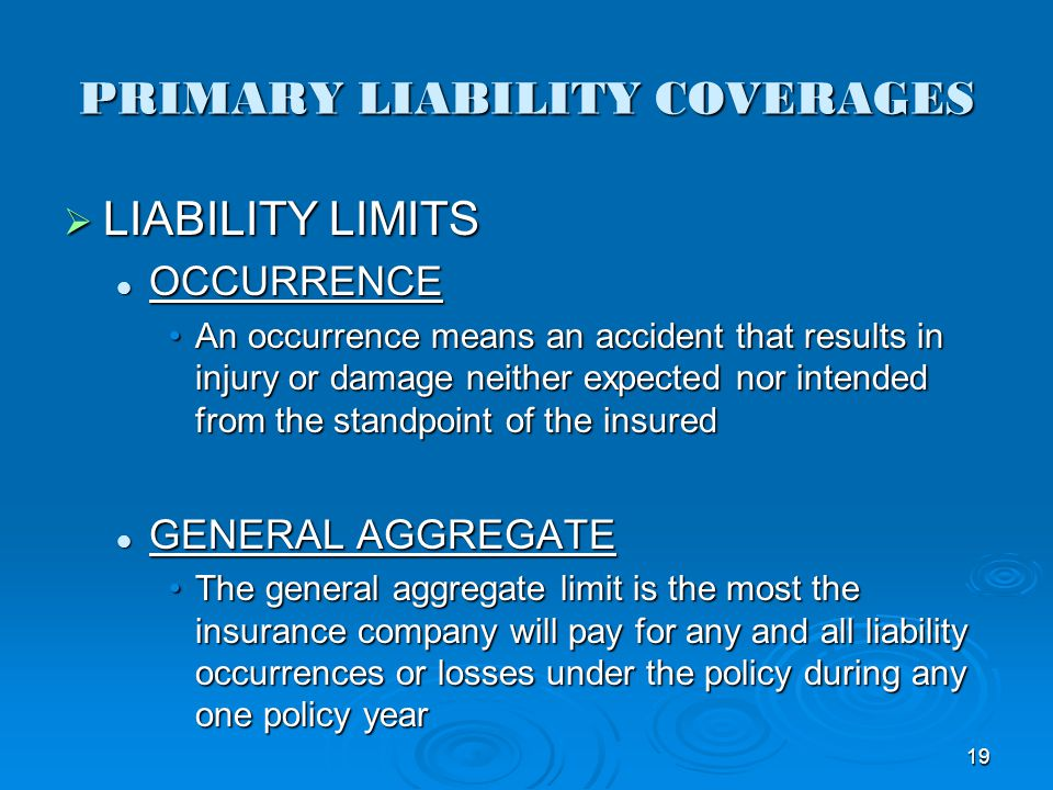 PRIMARY LIABILITY COVERAGES LIABILITY LIMITS LIABILITY LIMITS OCCURRENCE OCCURRENCE An occurrence means an accident that results in injury or damage n