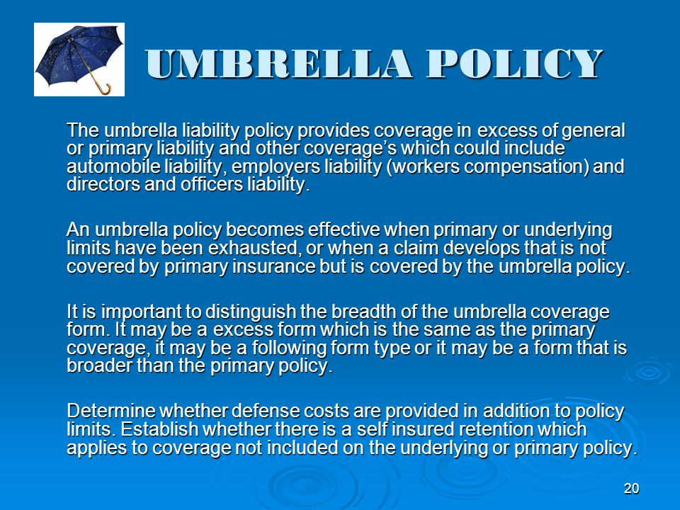 UMBRELLA POLICY The umbrella liability policy provides coverage in excess of general or primary liability and other coverages which could include auto