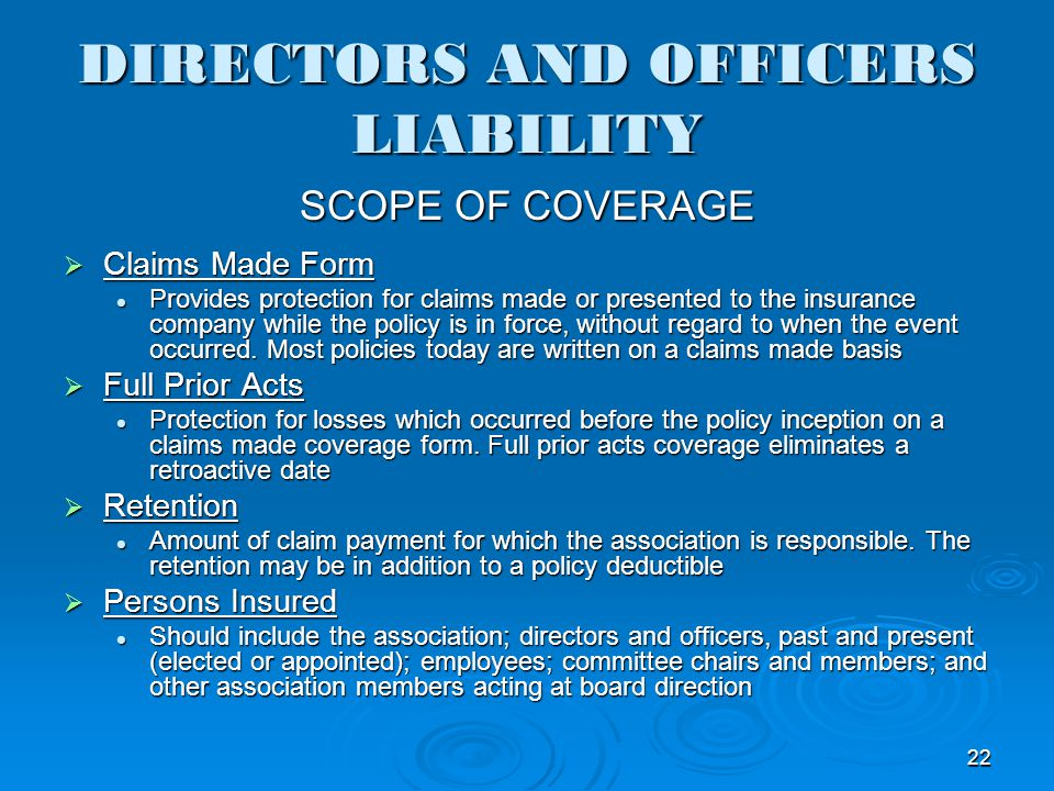 DIRECTORS AND OFFICERS LIABILITY SCOPE OF COVERAGE Claims Made Form Claims Made Form Provides protection for claims made or presented to the insurance