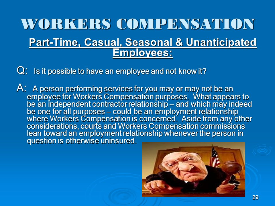 WORKERS COMPENSATION Part-Time, Casual, Seasonal & Unanticipated Employees: Q: Is it possible to have an employee and not know it? A: A person perform
