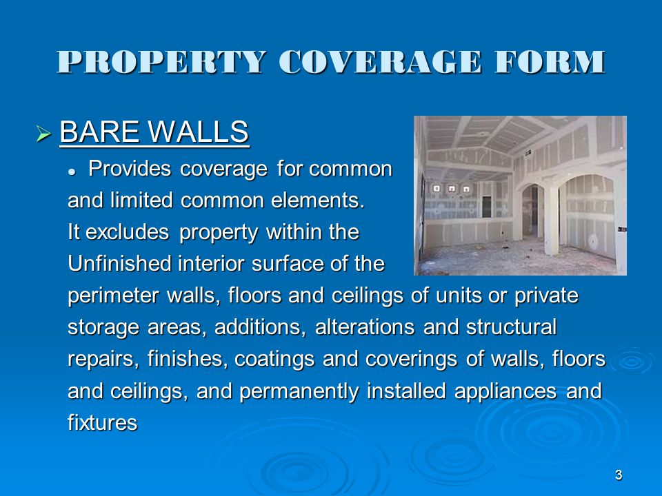 PROPERTY COVERAGE FORM BARE WALLS BARE WALLS Provides coverage for common Provides coverage for common and limited common elements. It excludes proper