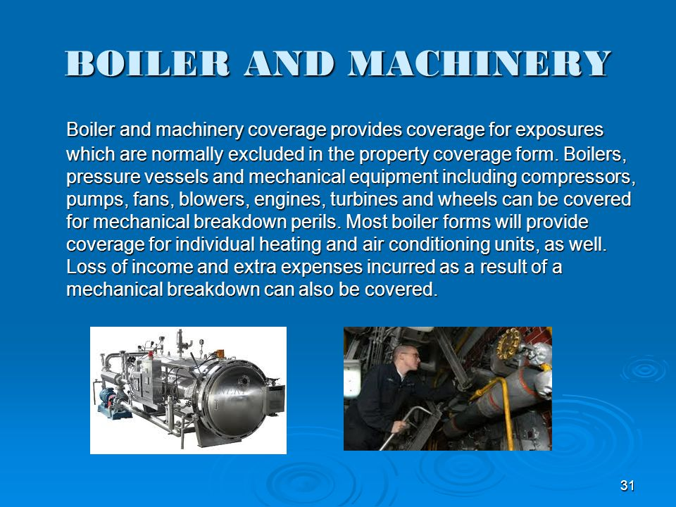 BOILER AND MACHINERY Boiler and machinery coverage provides coverage for exposures which are normally excluded in the property coverage form. Boilers,