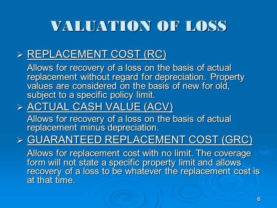 VALUATION OF LOSS REPLACEMENT COST (RC) REPLACEMENT COST (RC) Allows for recovery of a loss on the basis of actual replacement without regard for depr