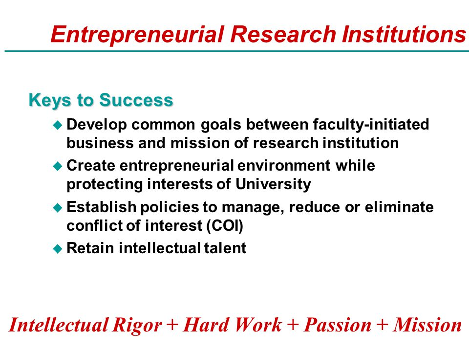 Entrepreneurial Research Institutions Keys to Success u Develop common goals between faculty-initiated business and mission of research institution u Create entrepreneurial environment while protecting interests of University u Establish policies to manage, reduce or eliminate conflict of interest (COI) u Retain intellectual talent Intellectual Rigor + Hard Work + Passion + Mission