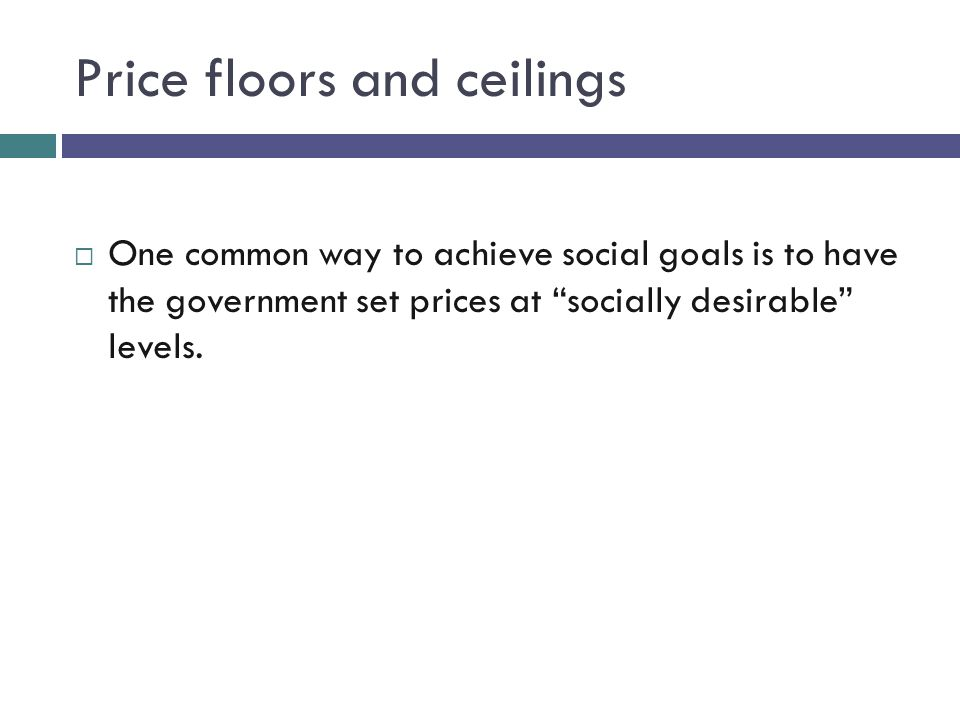 Price floors and ceilings One common way to achieve social goals is to have the government set prices at socially desirable levels.