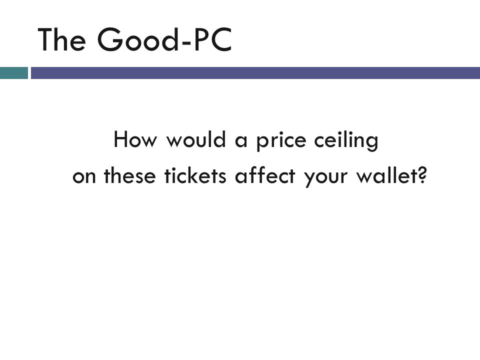 The Good-PC How would a price ceiling on these tickets affect your wallet?